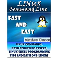 Linux Command Line: Fast and Easy. (Linux Commands, Bash Scripting Tricks, Linux Shell Programming Tips and Bash One-Liners) (Programming is Easy Book 1) (English Edition)