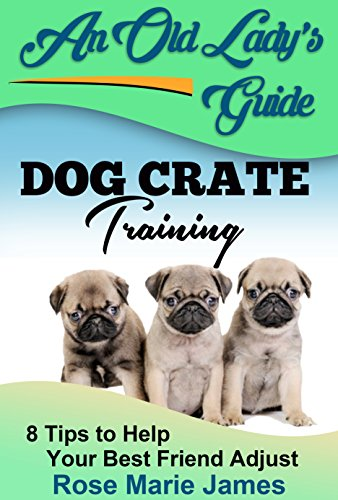 Dog Crate Training: 8 Tips to Help Your Best Friend Adjust (Dog Training, dog crate training problems,  dog separation anxiety,  dog potty training Book 1)