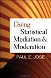 Doing Statistical Mediation and Moderation, Jose, Paul E., 1462508219