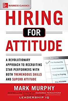 Hiring for Attitude: A Revolutionary Approach to Recruiting and Selecting People with Both Tremendous Skills and Superb Attitude by [Murphy, Mark]