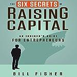 The Six Secrets of Raising Capital: An Insider's Guide for Entrepreneurs   Bill Fisher