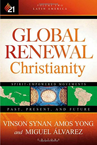Global Renewal Christianity: Latin America Spirit Empowered Movements: Past, Present, and Future