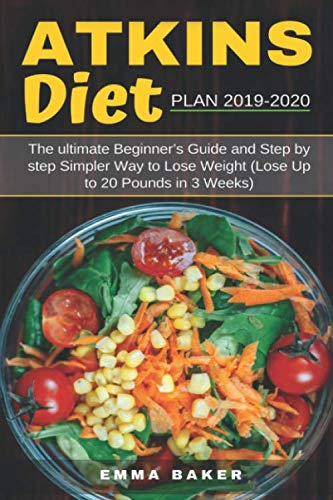 Atkins Diet Plan 2019-2020: The Ultimate Beginner's Guide and Step by Step Simpler Way to Lose Weight (Lose Up to 20 Pounds in 3 Weeks)