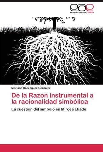 De la Razon instrumental a la racionalidad simbólica: La cuestión del símbolo en Mircea Eliade (Spanish Edition)