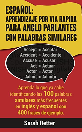ESPAÑOL: APRENDIZAJE POR VÍA RÁPIDA PARA ANGLO  PARLANTES CON PALABRAS SIMILARES: Aprenda lo que ya sabe identificando las 100 palabras similares más frecuentes ... y español con 400 frases. (Spanish Edition)