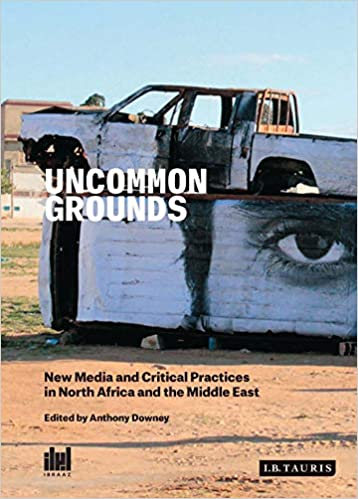 New Media and Critical Practices in North Africa and the Middle East Uncommon Grounds