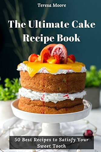 The Ultimate Cake Recipe Book 50 Best Recipes to Satisfy Your Sweet Tooth (Quick and Easy Natural Food) ()