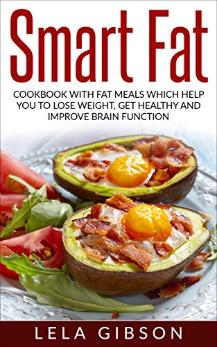 Smart Fat: Cookbook With Fat Meals Which Help You To Lose Weight, Get Healthy And Improve Brain Function (Smart Fat, Smart Fat Cookbook, Lose A Pound A Day, Gain Better Energy)