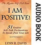 I Am Positive! 31 Positive Self-Talk Declarations to Speak Faith Over Your Life: Negative Self Talk Series | Lynn R. Davis