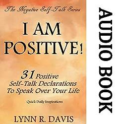 I Am Positive! 31 Positive Self-Talk Declarations to Speak Faith Over Your Life