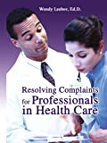 Resolving Complaints for Professionals in Health Care, Wendy Leebov, 0595283616