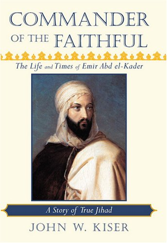 Commander of the faithful : the life and times of Emir Abd el-Kader
