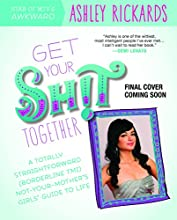 Get Your Sh!t Together: A Totally Straightforward (Borderline TMI) Not-Your-Mother's Girls' Guide to Life
