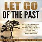 Let Go of the Past: Restart Your Life, Realize Your Worth and Choose Happiness with Hypnosis, Meditation and Affirmations | Richard Hartell