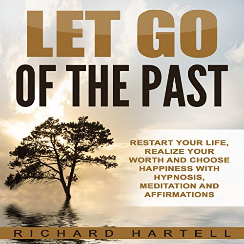 Let Go of the Past: Restart Your Life, Realize Your Worth and Choose Happiness with Hypnosis, Meditation and Affirmations