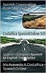 Spanish Conversation Book Intermediate I: Spanish Dialogues-Spanish to English Translation (Spanish Conversation Book for Beginner, Intermediate and Intermediate II Levels nº 2) (Spanish Edition)