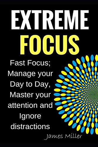 Extreme Focus: Fast Focus; Manage your Day to Day, Master your attention and Ignore distractions