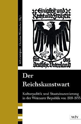Der Reichskunstwart: Kulturpolitik und Staatsinszenierung in der Weimarer Republik 1918-1933