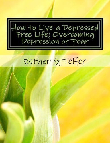 How to Live a Depressed Free Life; Overcoming Depression or Fear: Theories That Helps With Depression; Based on Research by Idiyatu Akande