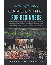 Self-Sufficiency Gardening For Beginners: The Step by Step guide to growing your food, rearing your animals, saving your seeds, and attracting birds to your Garden (Illustrated)