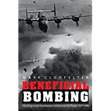 Beneficial Bombing: The Progressive Foundations of American Air Power, 1917-1945 (Studies in War, Society, and the Military)