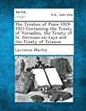 The Treaties of Peace 1919-1923 Containing the Treaty of Versailles, the Treaty of St. Germain-En-Laye and the Treaty of Trianon, Lawrence Martin, 1289340072
