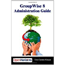 GroupWise 8 Administration Guide: The Essential Book for all GroupWise Administrators