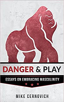 Danger & Play: Essays on Masculinity by [Cernovich, Mike]