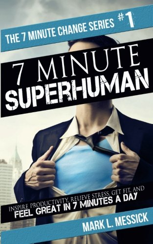 7 Minute Superhuman: Inspire Productivity, Relieve Stress, Get Fit, And Feel Great In 7 Minutes A Day (7 Minute Life Change Series) (Volume 1)