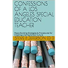 CONFESSIONS OF A LOS ANGELES SPECIAL EDUCATION TEACHER: Peace Building Strategies & Procedures for Creating a Caring School Culture