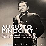 Augusto Pinochet: The Life and Legacy of Chile's Controversial Dictator | Charles River Editors