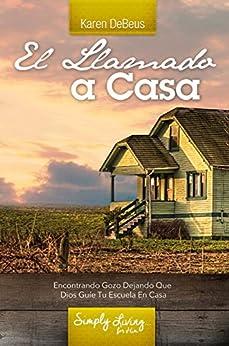 El Llamado a Casa: ENCONTRANDO GOZO DEJANDO QUE DIOS GUÍE TU ESCUELA EN CASA (Spanish Edition) by [DeBeus, Karen]