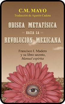 Odisea metafísica hacia la Revolución Mexicana: Francisco I. Madero y su libro secreto, Manual espírita de [Mayo, C.M., Madero, Francisco I.]