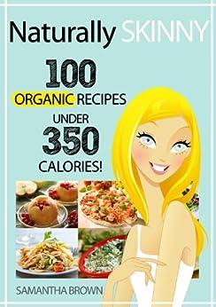 Naturally Skinny: 100 Organic Recipes Under 350 Calories by [Brown, Samantha]