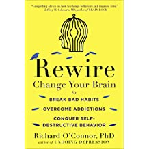 Rewire: Change Your Brain to Break Bad Habits, Overcome Addictions, Conquer Self-Destructive Behavior