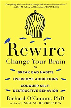 Rewire: Change Your Brain to Break Bad Habits, Overcome Addictions, Conquer Self-Destructive Behavior by [O'Connor, Richard]