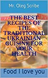 THE BEST RECIPES OF THE TRADITIONAL UKRAINIAN CUISINE FOR YOUR HEALTH: Food I love you