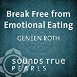 Break Free from Emotional Eating: An Introduction to Five Key Principles | Geneen Roth