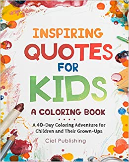 Inspiring Quotes For Kids A Coloring Book A 40 Day Coloring Adventure For Happy Children And Their Grown Ups Publishing Ciel 9781725869974 Amazon Com Books