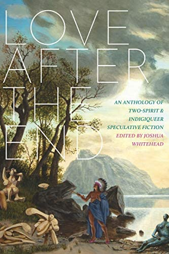 Love after the End: An Anthology of Two-Spirit and Indigiqueer Speculative  Fiction: Whitehead, Joshua: 9781551528113: Amazon.com: Books