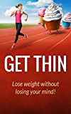 Get Thin: Lose Weight Without Losing Your Mind! (Healthy Ways To Lose Weight Book 1)