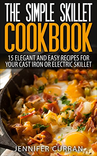 The Simple Skillet Cookbook: 15 Elegant and Easy Recipes for Your Cast Iron or Electric Skillet (Cast Iron Cooking - Skillet Recipes - Cast Iron Skillet Cookbook) by Jennifer Curran