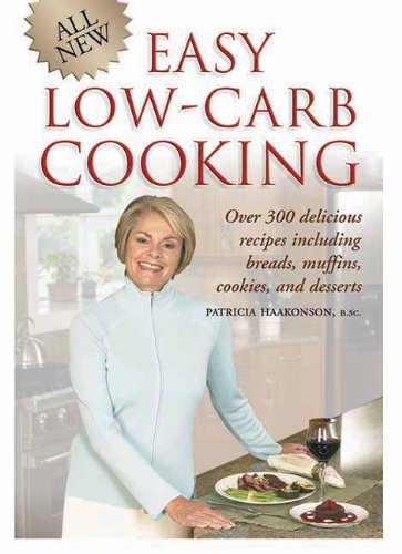 All New Easy Low-Carb Cooking: Over 300 Delicious Recipes Including Breads, Muffins, Cookies and Desserts by Patricia Haakonson