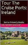 Tour The Cruise Ports: Ireland: Senior Friendly Books (Touring The Cruise Ports Book 1)