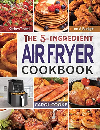 Book Cover: Air Fryer Cookbook: The Easy 5-ingredient Kitchen-tested Recipes for Fried Favorites to Fry, Bake, Grill, and Roast on A Budget