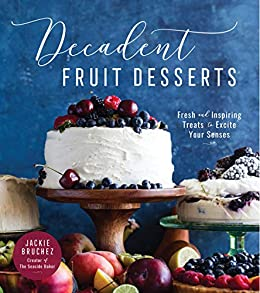 Decadent Fruit Desserts: Fresh and Inspiring Treats to Excite Your Senses by [Bruchez, Jackie]