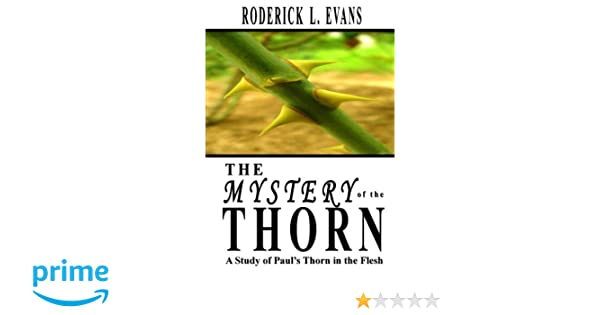 The Mystery of the Thorn: A Study of Pauls Thorn in the Flesh