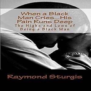 When a Black Man Cries...His Pain Runs Deep Audiobook