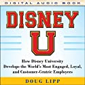Disney U: How Disney University Develops the World's Most Engaged, Loyal, and Customer-Centric Employees Audiobook by Doug Lipp Narrated by Tim Lundeen