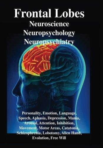 Frontal Lobes: Neuroscience, Neuropsychology, Neuropsychiatry, Personality, Emotion, Language, Speech, Aphasia, Depressi